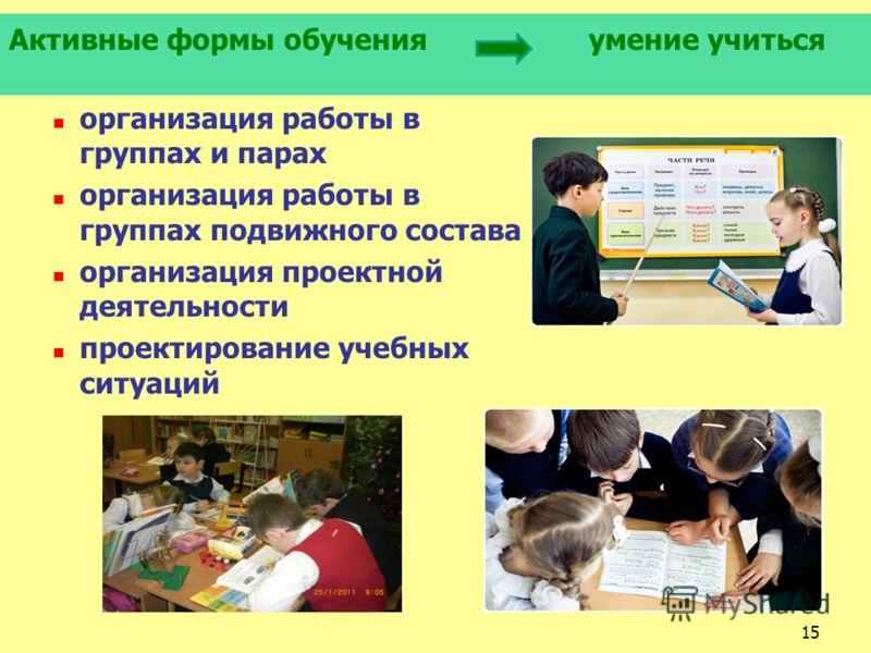 Активные формы обучения умение учиться организация работы в группах и парах организация работы в группах подвижного состава организация проектной деятельности проектирование учебных ситуаций 15