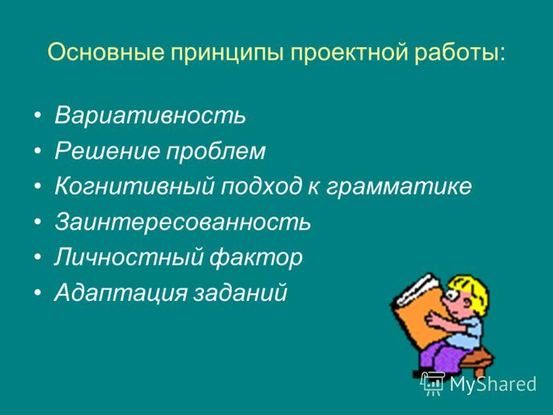 Основные принципы проектной работы: Вариативность Решение проблем Когнитивный подход к грамматике Заинтересованность Личностный фактор Адаптация заданий