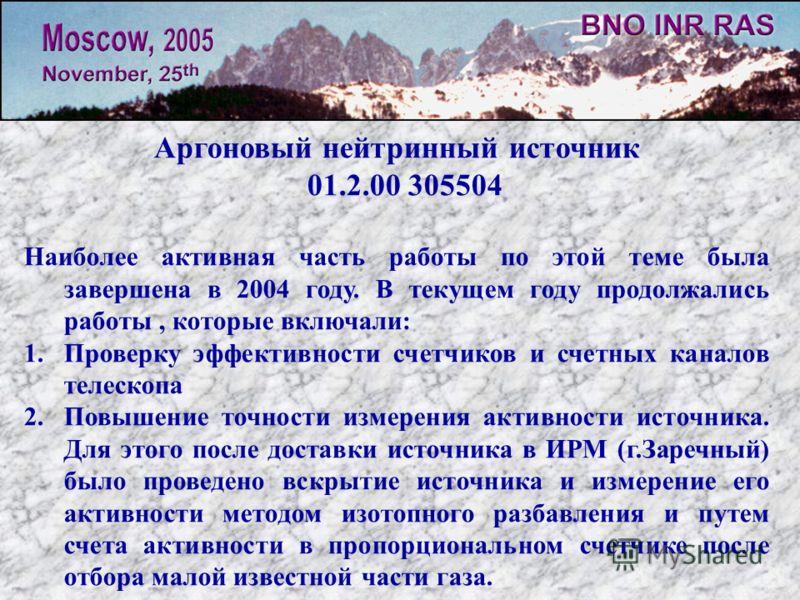 Аргоновый нейтринный источник 01.2.00 305504 Наиболее активная часть работы по этой теме была завершена в 2004 году. В текущем году продолжались работы, которые включали: 1.Проверку эффективности счетчиков и счетных каналов телескопа 2.Повышение точн