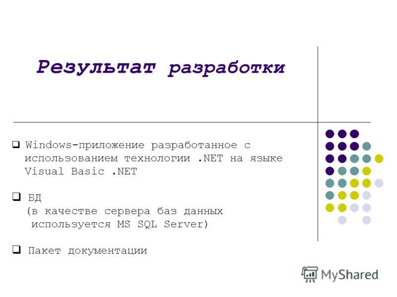 Результат разработки Windows-приложение разработанное с использованием технологии.NET на языке Visual Basic.NET БД (в качестве сервера баз данных используется MS SQL Server) Пакет документации