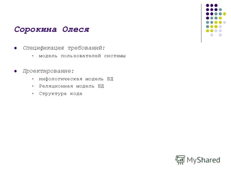 Сорокина Олеся Спецификация требований: модель пользователей системы Проектирование: инфологическая модель БД Реляционная модель БД Структура кода