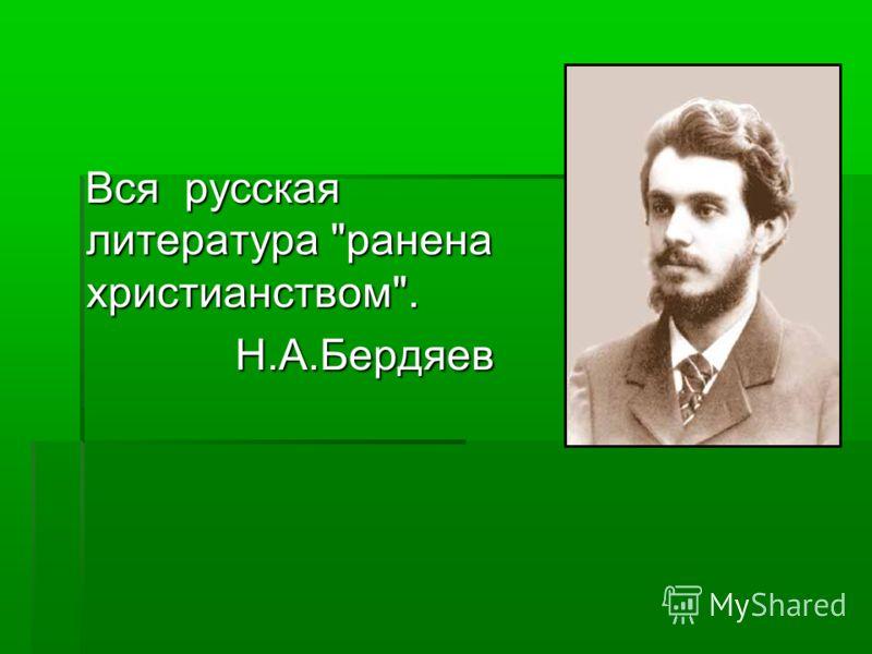 Вся русская литература ранена христианством. Вся русская литература ранена христианством. Н.А.Бердяев Н.А.Бердяев