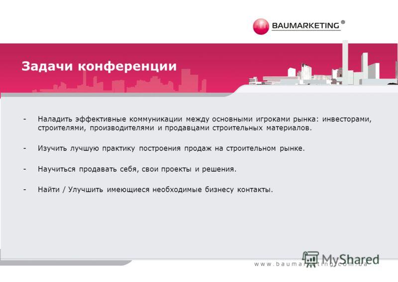 Задачи конференции -Наладить эффективные коммуникации между основными игроками рынка: инвесторами, строителями, производителями и продавцами строительных материалов. -Изучить лучшую практику построения продаж на строительном рынке. -Научиться продава