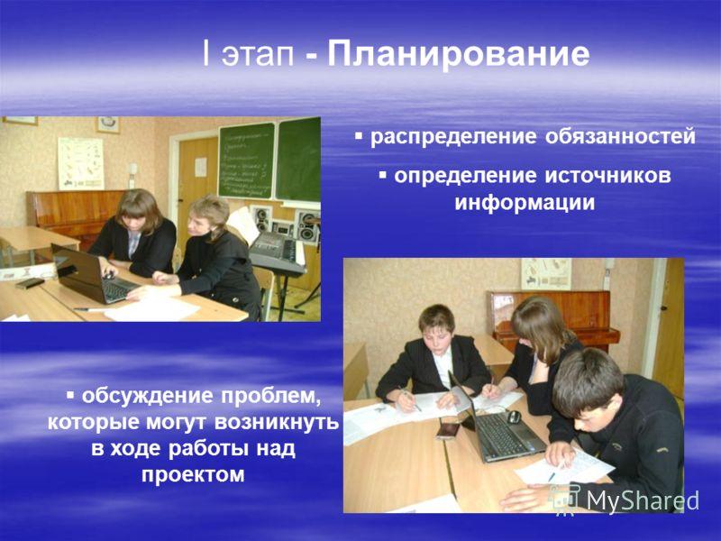 I этап - Планирование распределение обязанностей определение источников информации обсуждение проблем, которые могут возникнуть в ходе работы над проектом