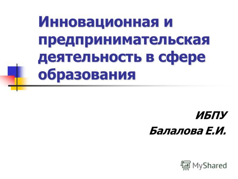 Инновационная и предпринимательская деятельность в сфере образования ИБПУ Балалова Е.И.