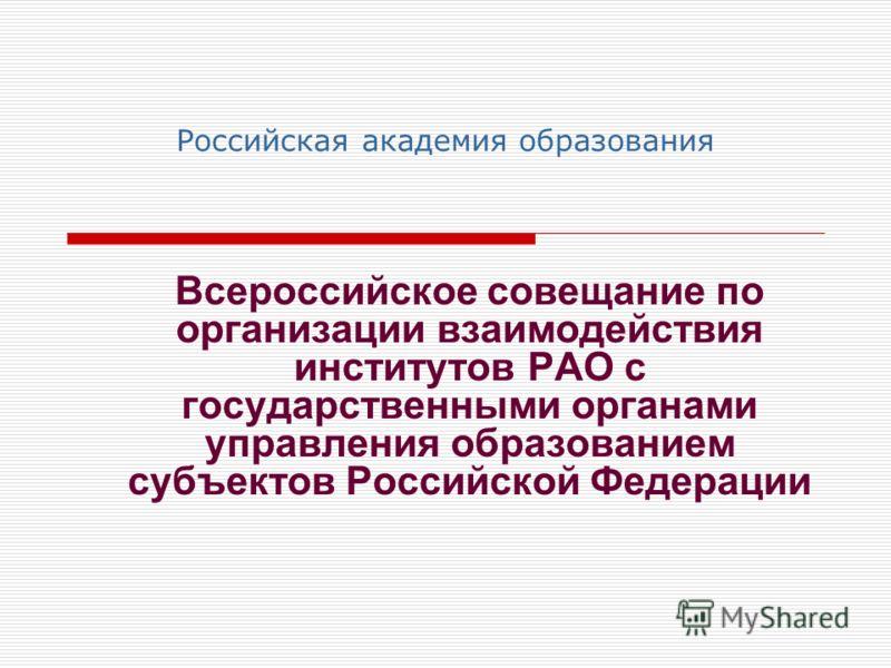 Российская академия образования Всероссийское совещание по организации взаимодействия институтов РАО с государственными органами управления образованием субъектов Российской Федерации