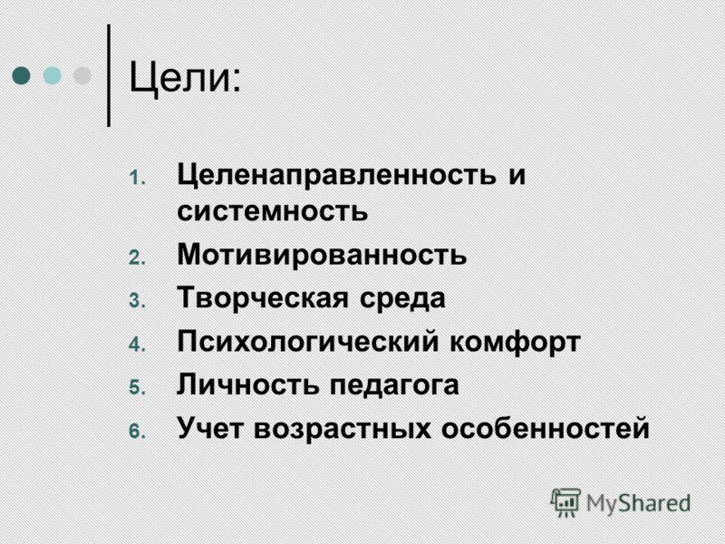 Цели: 1. Целенаправленность и системность 2. Мотивированность 3. Творческая среда 4. Психологический комфорт 5. Личность педагога 6. Учет возрастных особенностей