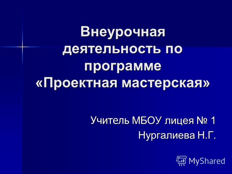 Внеурочная деятельность по программе «Проектная мастерская» Учитель МБОУ лицея 1 Нургалиева Н.Г.