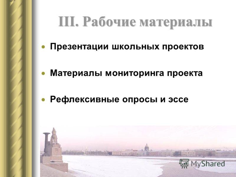 III. Рабочие материалы Презентации школьных проектов Материалы мониторинга проекта Рефлексивные опросы и эссе