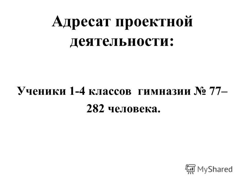 Адресат проектной деятельности: Ученики 1-4 классов гимназии 77– 282 человека.