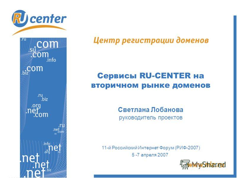 Сервисы RU-CENTER на вторичном рынке доменов Светлана Лобанова руководитель проектов 11-й Российский Интернет Форум (РИФ-2007) 5 -7 апреля 2007
