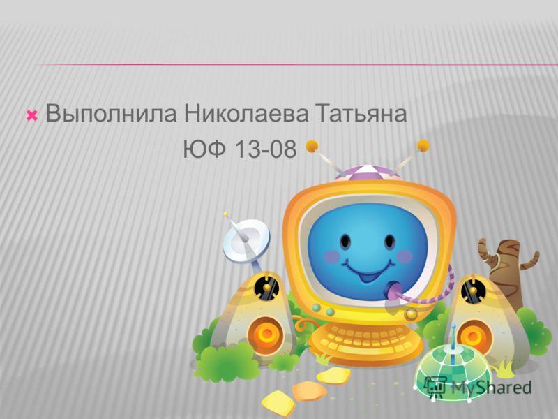 Выполнила Николаева Татьяна ЮФ 13-08