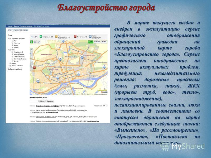 В марте текущего создан и внедрен в эксплуатацию сервис графического отображения обращений граждан на электронной карте города « Благоустройство города ». Сервис предполагает отображение на карте актуальных проблем, требующих незамедлительного решени