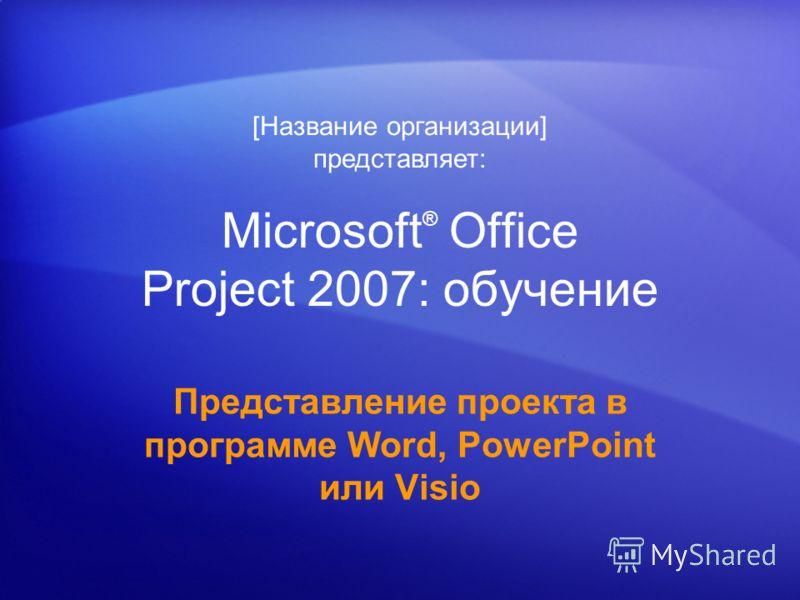 Microsoft ® Office Project 2007: обучение Представление проекта в программе Word, PowerPoint или Visio [Название организации] представляет: