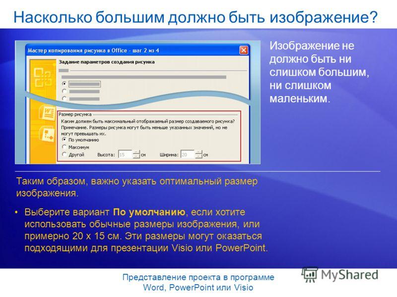 Представление проекта в программе Word, PowerPoint или Visio Насколько большим должно быть изображение? Изображение не должно быть ни слишком большим, ни слишком маленьким. Таким образом, важно указать оптимальный размер изображения. Выберите вариант