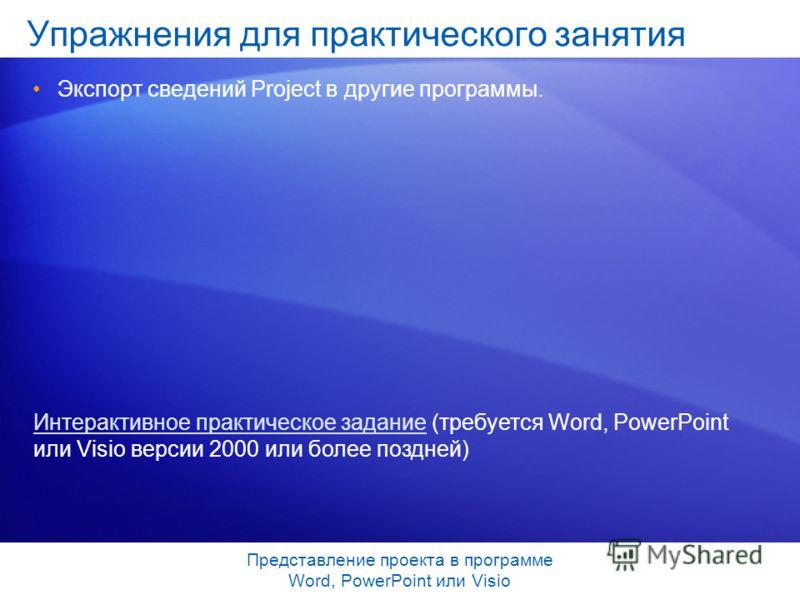 Представление проекта в программе Word, PowerPoint или Visio Упражнения для практического занятия Экспорт сведений Project в другие программы. Интерактивное практическое заданиеИнтерактивное практическое задание (требуется Word, PowerPoint или Visio