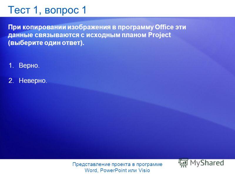Представление проекта в программе Word, PowerPoint или Visio Тест 1, вопрос 1 При копировании изображения в программу Office эти данные связываются с исходным планом Project (выберите один ответ). 1.Верно. 2.Неверно.