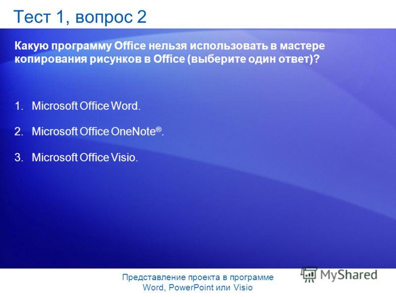 Представление проекта в программе Word, PowerPoint или Visio Тест 1, вопрос 2 Какую программу Office нельзя использовать в мастере копирования рисунков в Office (выберите один ответ)? 1.Microsoft Office Word. 2.Microsoft Office OneNote ®. 3.Microsoft