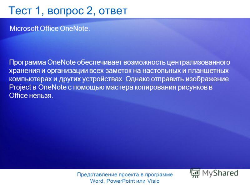 Представление проекта в программе Word, PowerPoint или Visio Тест 1, вопрос 2, ответ Microsoft Office OneNote. Программа OneNote обеспечивает возможность централизованного хранения и организации всех заметок на настольных и планшетных компьютерах и д