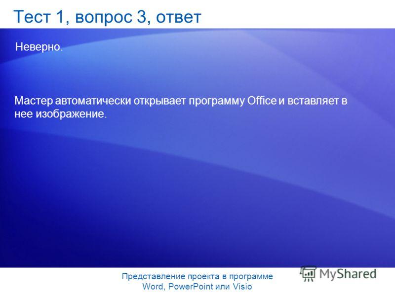 Представление проекта в программе Word, PowerPoint или Visio Тест 1, вопрос 3, ответ Неверно. Мастер автоматически открывает программу Office и вставляет в нее изображение.