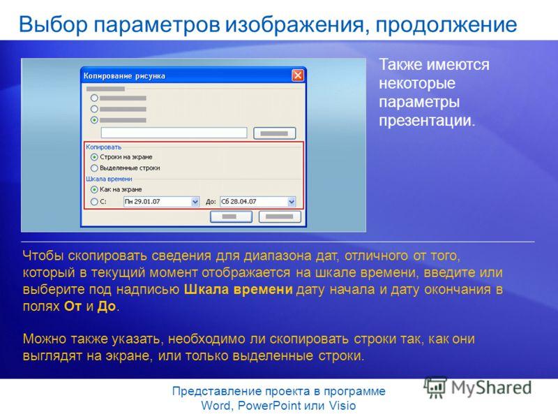 Представление проекта в программе Word, PowerPoint или Visio Выбор параметров изображения, продолжение Также имеются некоторые параметры презентации. Чтобы скопировать сведения для диапазона дат, отличного от того, который в текущий момент отображает