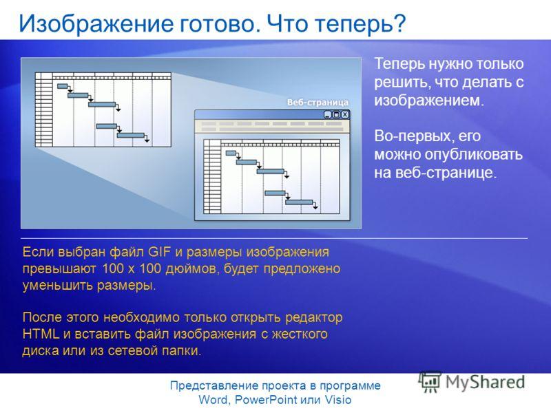 Представление проекта в программе Word, PowerPoint или Visio Изображение готово. Что теперь? Теперь нужно только решить, что делать с изображением. Во-первых, его можно опубликовать на веб-странице. Если выбран файл GIF и размеры изображения превышаю