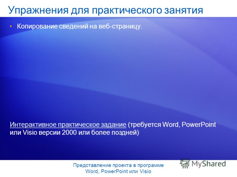 Представление проекта в программе Word, PowerPoint или Visio Упражнения для практического занятия Копирование сведений на веб-страницу. Интерактивное практическое заданиеИнтерактивное практическое задание (требуется Word, PowerPoint или Visio версии