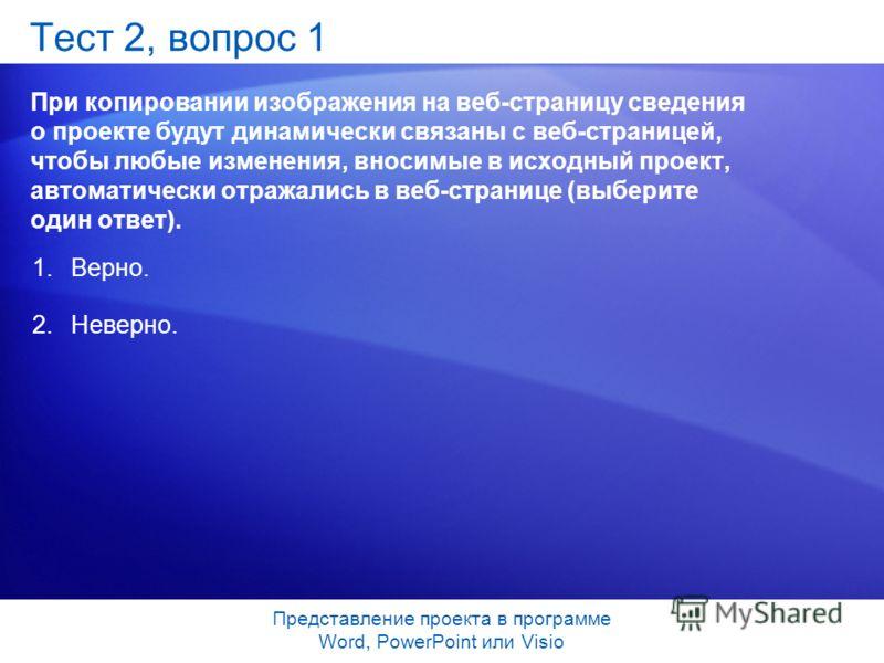 Представление проекта в программе Word, PowerPoint или Visio Тест 2, вопрос 1 При копировании изображения на веб-страницу сведения о проекте будут динамически связаны с веб-страницей, чтобы любые изменения, вносимые в исходный проект, автоматически о