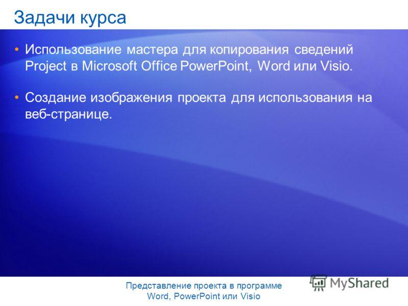 Представление проекта в программе Word, PowerPoint или Visio Задачи курса Использование мастера для копирования сведений Project в Microsoft Office PowerPoint, Word или Visio. Создание изображения проекта для использования на веб-странице.