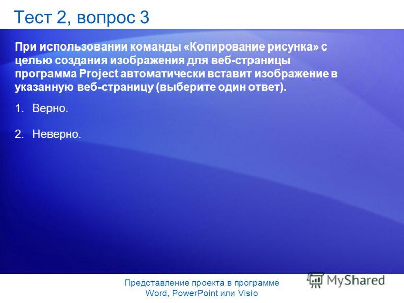 Представление проекта в программе Word, PowerPoint или Visio Тест 2, вопрос 3 При использовании команды «Копирование рисунка» с целью создания изображения для веб-страницы программа Project автоматически вставит изображение в указанную веб-страницу (
