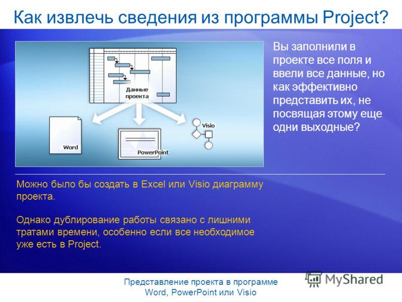 Представление проекта в программе Word, PowerPoint или Visio Как извлечь сведения из программы Project? Вы заполнили в проекте все поля и ввели все данные, но как эффективно представить их, не посвящая этому еще одни выходные? Можно было бы создать в