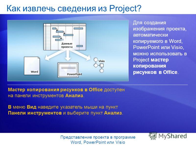 Представление проекта в программе Word, PowerPoint или Visio Как извлечь сведения из Project? Для создания изображения проекта, автоматически копируемого в Word, PowerPoint или Visio, можно использовать в Project мастер копирования рисунков в Office.