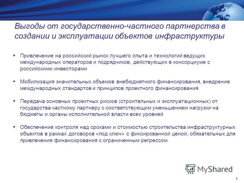 Выгоды от государственно-частного партнерства в создании и эксплуатации объектов инфраструктуры Привлечение на российский рынок лучшего опыта и технологий ведущих международных операторов и подрядчиков, действующих в консорциуме с российскими инвесто