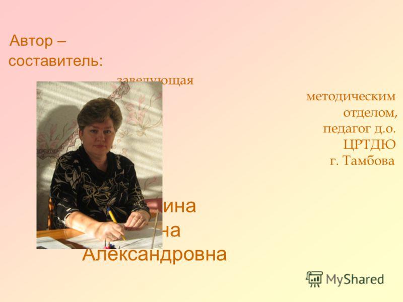 Автор – составитель: заведующая методическим отделом, педагог д.о. ЦРТДЮ г. Тамбова Долихина Татьяна Александровна