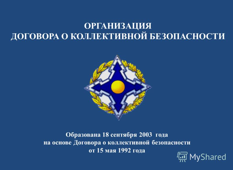 ОРГАНИЗАЦИЯ ДОГОВОРА О КОЛЛЕКТИВНОЙ БЕЗОПАСНОСТИ Образована 18 сентября 2003 года на основе Договора о коллективной безопасности от 15 мая 1992 года