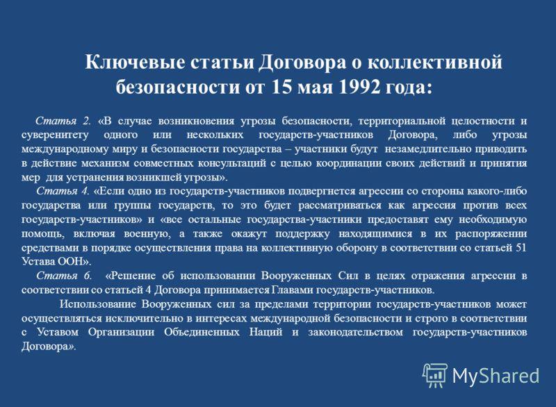 Ключевые статьи Договора о коллективной безопасности от 15 мая 1992 года: Статья 2. «В случае возникновения угрозы безопасности, территориальной целостности и суверенитету одного или нескольких государств-участников Договора, либо угрозы международно