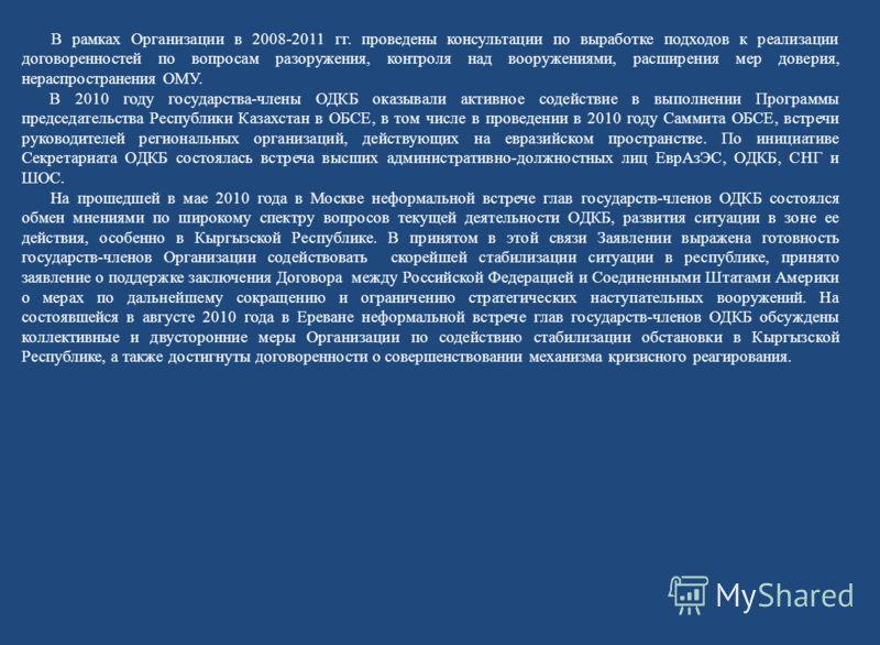 В рамках Организации в 2008-2011 гг. проведены консультации по выработке подходов к реализации договоренностей по вопросам разоружения, контроля над вооружениями, расширения мер доверия, нераспространения ОМУ. В 2010 году государства-члены ОДКБ оказы