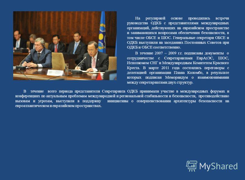 На регулярной основе проводились встречи руководства ОДКБ с представителями международных организаций, действующих на евразийском пространстве и занимающихся вопросами обеспечения безопасности, в том числе ОБСЕ и ШОС. Генеральные секретари ОБСЕ и ОДК