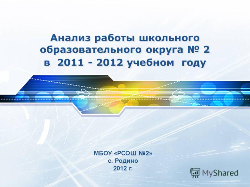 Анализ работы школьного образовательного округа 2 в 2011 - 2012 учебном году МБОУ «РСОШ 2» с. Родино 2012 г.