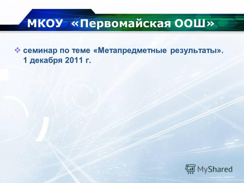 МКОУ «Первомайская ООШ» семинар по теме «Метапредметные результаты». 1 декабря 2011 г.