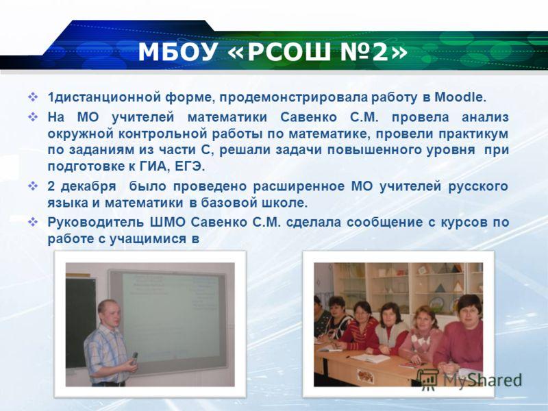 МБОУ «РСОШ 2» 1дистанционной форме, продемонстрировала работу в Moodle. На МО учителей математики Савенко С.М. провела анализ окружной контрольной работы по математике, провели практикум по заданиям из части С, решали задачи повышенного уровня при по