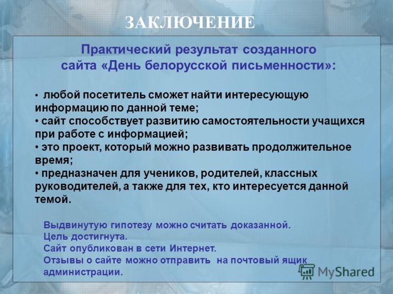 Практический результат созданного сайта «День белорусской письменности»: любой посетитель сможет найти интересующую информацию по данной теме; сайт способствует развитию самостоятельности учащихся при работе с информацией; это проект, который можно р