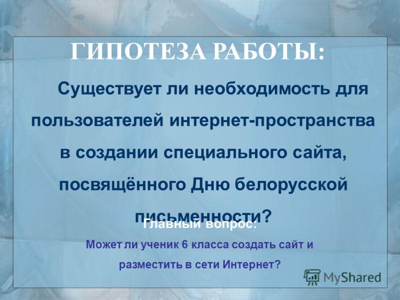 ГИПОТЕЗА РАБОТЫ: Существует ли необходимость для пользователей интернет-пространства в создании специального сайта, посвящённого Дню белорусской письменности? Главный вопрос: Может ли ученик 6 класса создать сайт и разместить в сети Интернет?