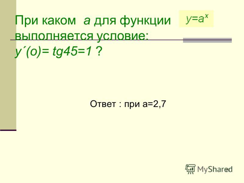 20 При каком а для функции выполняется условие: у´(о)= tg45=1 ? Ответ : при а=2,7