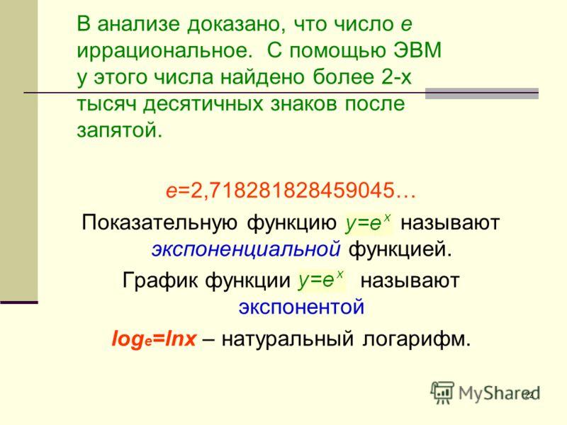 22 В анализе доказано, что число e иррациональное. С помощью ЭВМ у этого числа найдено более 2-х тысяч десятичных знаков после запятой. е=2,718281828459045… Показательную функцию называют экспоненциальной функцией. График функции называют экспонентой