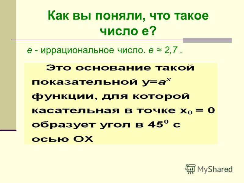 30 Как вы поняли, что такое число е? e - иррациональное число. е 2,7.