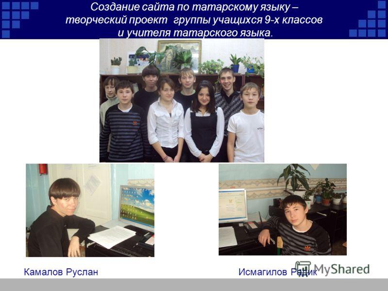 Создание сайта по татарскому языку – творческий проект группы учащихся 9-х классов и учителя татарского языка. Камалов Руслан Исмагилов Радик