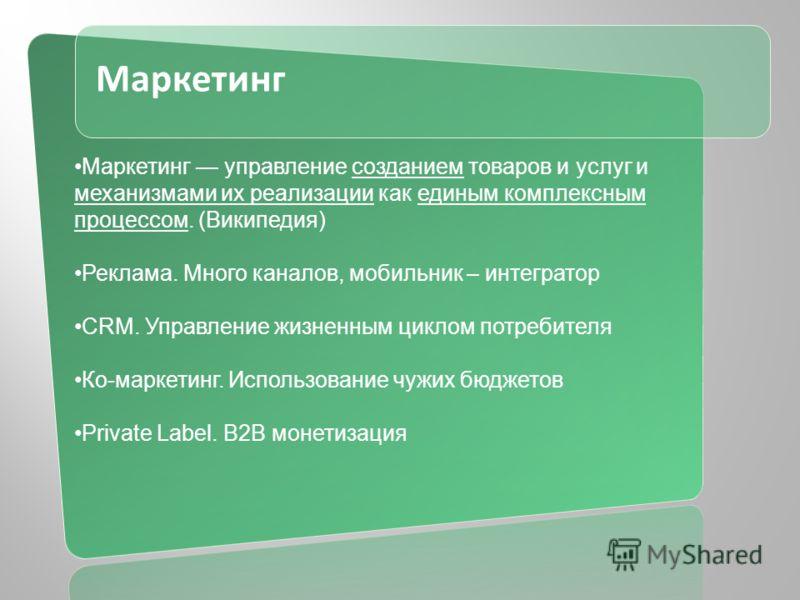 Маркетинг Маркетинг управление созданием товаров и услуг и механизмами их реализации как единым комплексным процессом. (Википедия) Реклама. Много каналов, мобильник – интегратор CRM. Управление жизненным циклом потребителя Ко-маркетинг. Использование