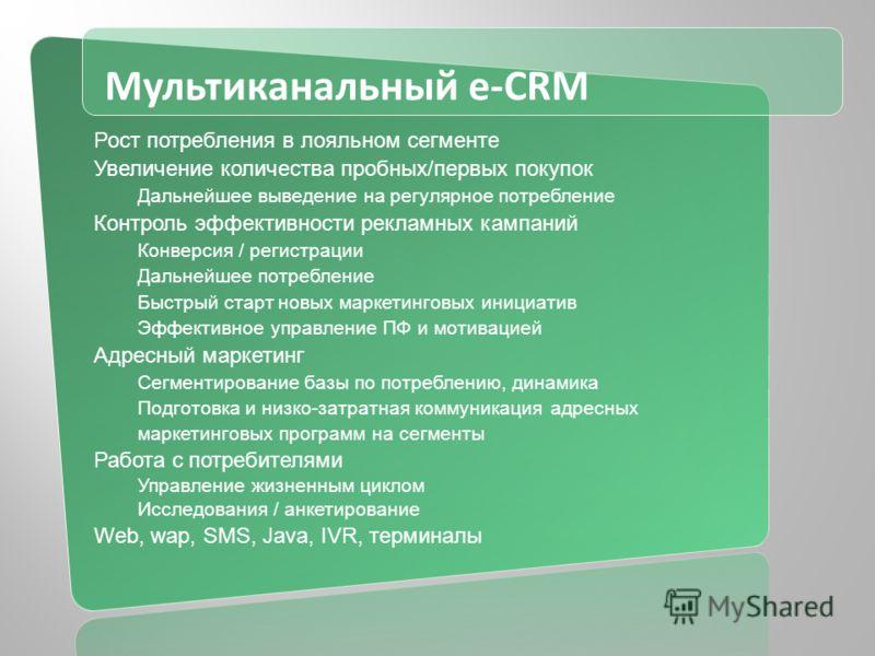 Мультиканальный e-CRM Рост потребления в лояльном сегменте Увеличение количества пробных/первых покупок Дальнейшее выведение на регулярное потребление Контроль эффективности рекламных кампаний Конверсия / регистрации Дальнейшее потребление Быстрый ст