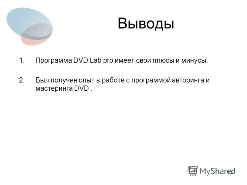 10 Выводы 1.Программа DVD Lab pro имеет свои плюсы и минусы. 2.Был получен опыт в работе с программой авторинга и мастеринга DVD.